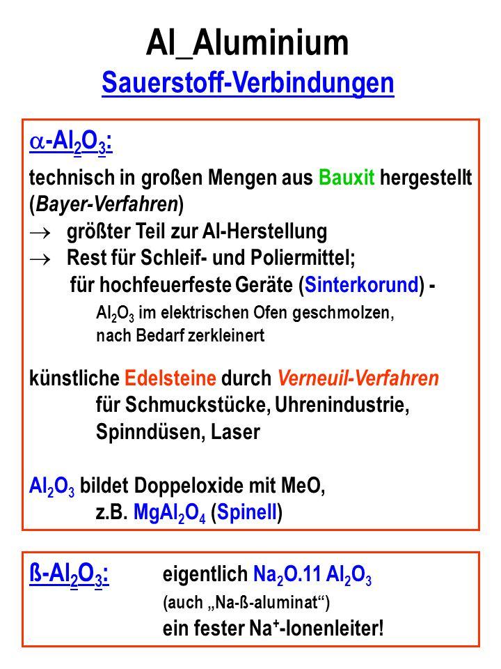 Al_Aluminium Sauerstoff-Verbindungen -Al 2 O 3 : technisch in großen Mengen aus Bauxit hergestellt ( Bayer-Verfahren ) größter Teil zur Al-Herstellung Rest für Schleif- und Poliermittel; für hochfeuerfeste Geräte (Sinterkorund) - Al 2 O 3 im elektrischen Ofen geschmolzen, nach Bedarf zerkleinert künstliche Edelsteine durch Verneuil-Verfahren für Schmuckstücke, Uhrenindustrie, Spinndüsen, Laser Al 2 O 3 bildet Doppeloxide mit MeO, z.B.