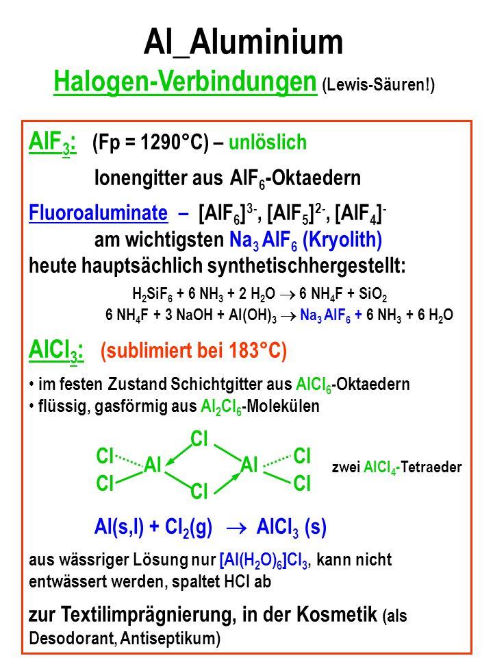 Al_Aluminium Halogen-Verbindungen (Lewis-Säuren!) AlF 3 : (Fp = 1290°C) – unlöslich Ionengitter aus AlF 6 -Oktaedern Fluoroaluminate – [AlF 6 ] 3-, [AlF 5 ] 2-, [AlF 4 ] - am wichtigsten Na 3 AlF 6 (Kryolith) heute hauptsächlich synthetischhergestellt: H 2 SiF 6 + 6 NH 3 + 2 H 2 O 6 NH 4 F + SiO 2 6 NH 4 F + 3 NaOH + Al(OH) 3 Na 3 AlF 6 + 6 NH 3 + 6 H 2 O AlCl 3 : (sublimiert bei 183°C) im festen Zustand Schichtgitter aus AlCl 6 -Oktaedern flüssig, gasförmig aus Al 2 Cl 6 -Molekülen Cl Al Al zwei AlCl 4 -Tetraeder Cl Al(s,l) + Cl 2 (g) AlCl 3 (s) aus wässriger Lösung nur [Al(H 2 O) 6 ]Cl 3, kann nicht entwässert werden, spaltet HCl ab zur Textilimprägnierung, in der Kosmetik (als Desodorant, Antiseptikum) Cl