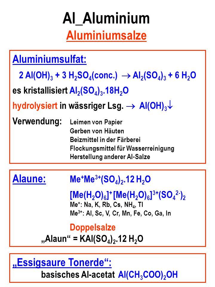 Al_Aluminium Aluminiumsalze Aluminiumsulfat: 2 Al(OH) 3 + 3 H 2 SO 4 (conc.) Al 2 (SO 4 ) 3 + 6 H 2 O es kristallisiert Al 2 (SO 4 ) 3.18H 2 O hydrolysiert in wässriger Lsg.