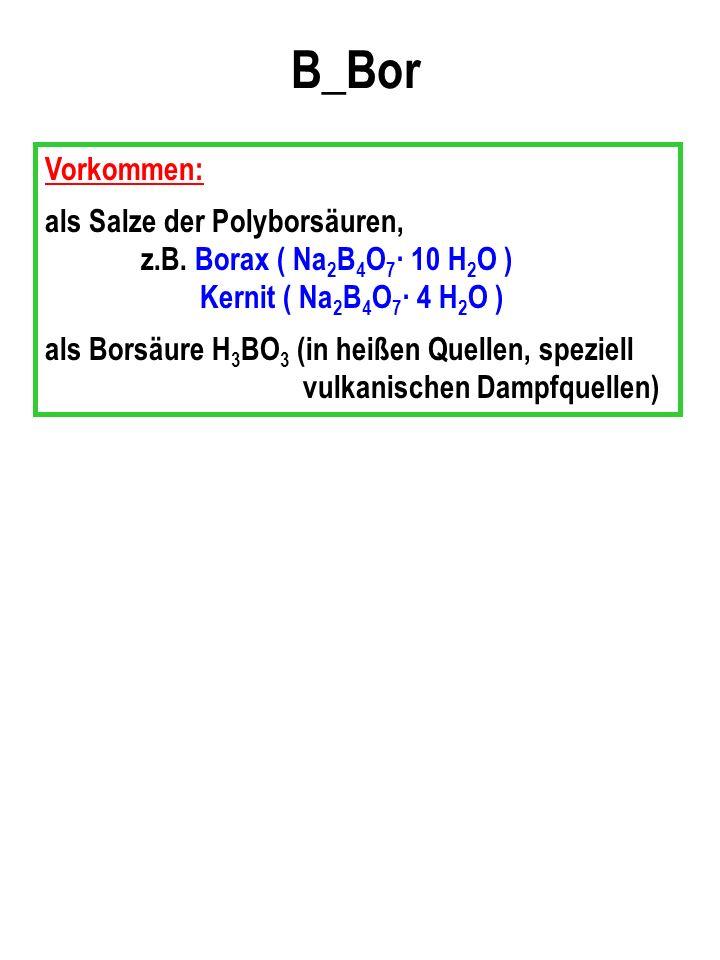 B_Bor Vorkommen: als Salze der Polyborsäuren, z.B.