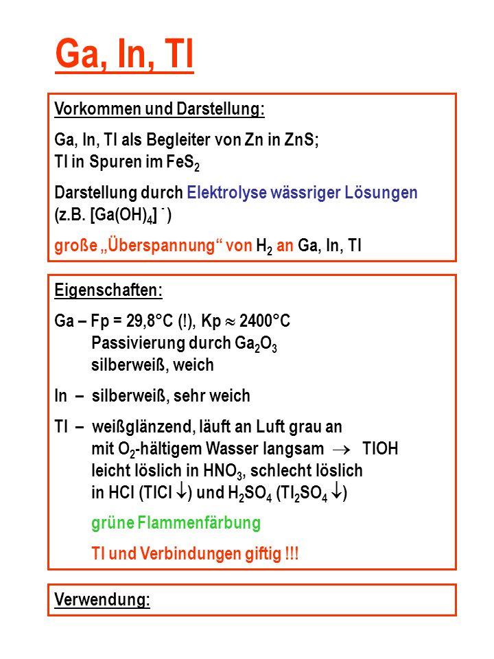 Ga, In, Tl Vorkommen und Darstellung: Ga, In, Tl als Begleiter von Zn in ZnS; Tl in Spuren im FeS 2 Darstellung durch Elektrolyse wässriger Lösungen (z.B.