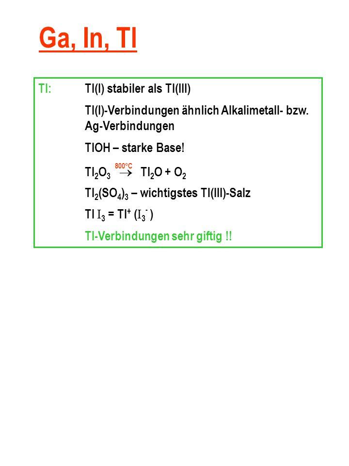 Ga, In, Tl Tl:Tl(I) stabiler als Tl(III) Tl(I)-Verbindungen ähnlich Alkalimetall- bzw.