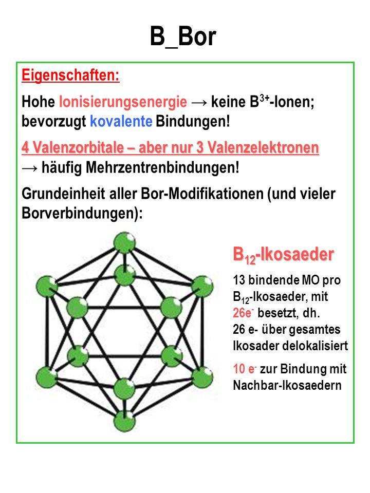 B_Bor Eigenschaften: Hohe Ionisierungsenergie keine B 3+ -Ionen; bevorzugt kovalente Bindungen.