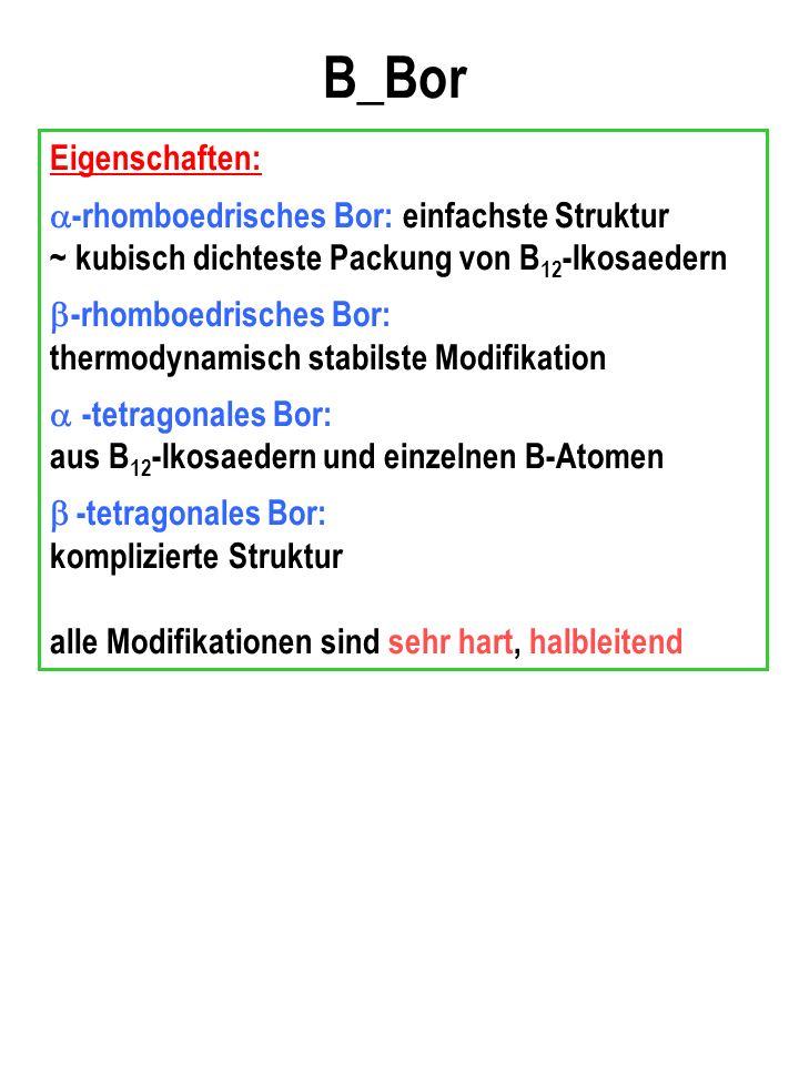 B_Bor Eigenschaften: -rhomboedrisches Bor: einfachste Struktur ~ kubisch dichteste Packung von B 12 -Ikosaedern -rhomboedrisches Bor: thermodynamisch stabilste Modifikation -tetragonales Bor: aus B 12 -Ikosaedern und einzelnen B-Atomen -tetragonales Bor: komplizierte Struktur alle Modifikationen sind sehr hart, halbleitend