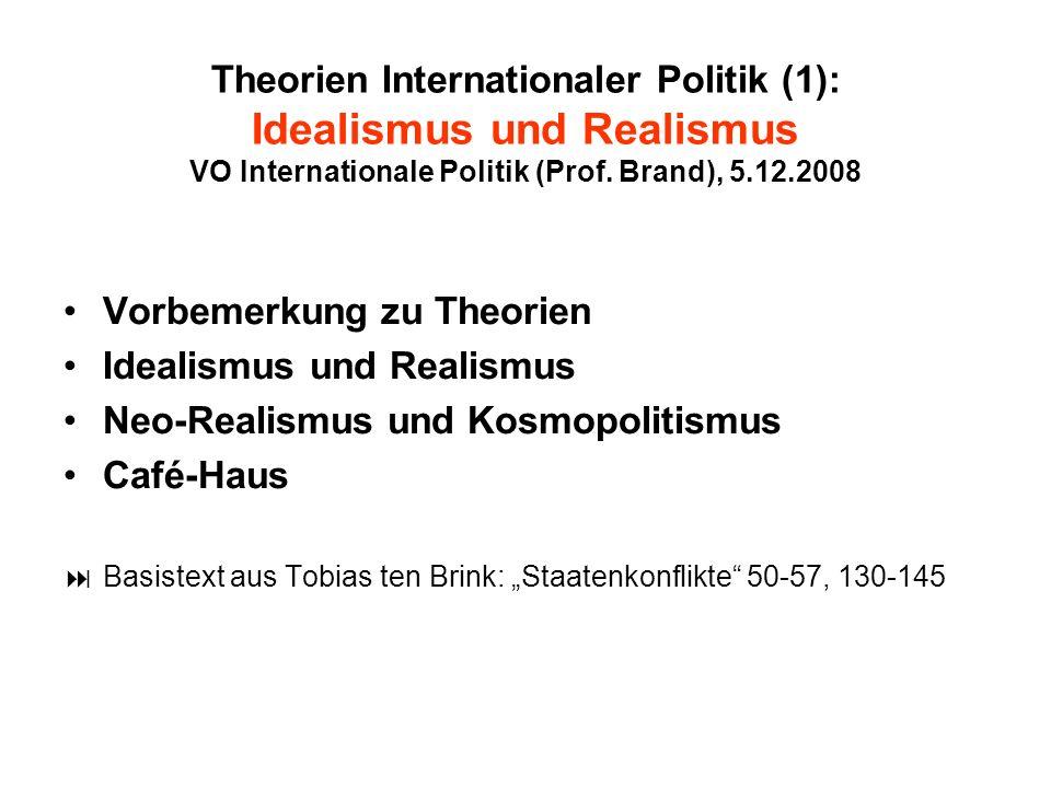 Theorien Internationaler Politik (1): Idealismus und Realismus VO Internationale Politik (Prof. Brand), 5.12.2008 Vorbemerkung zu Theorien Idealismus