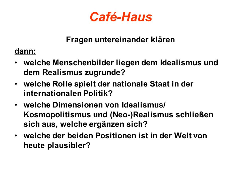 Café-Haus Fragen untereinander klären dann: welche Menschenbilder liegen dem Idealismus und dem Realismus zugrunde? welche Rolle spielt der nationale