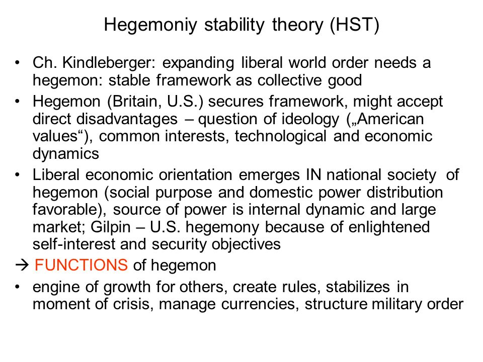 Gilpin / HST (2) Crucial is uneven growth: regional and temporal shift of economic dynamic and in different sectors structural changes in world economy; individual nations need to adjust; hegemon is over time not able hegemon loses power when A) over time competitors gain economic power B) hegemon tend to consume more than invest and spend to much in military C) diffusion of technology and knowledge undermines position Growth / emerging states challenge hegemon, hegemon loses ability and willingness to perform its functions; no explanation when and how this happens answer might be crisis, economic nationalism, open conflicts