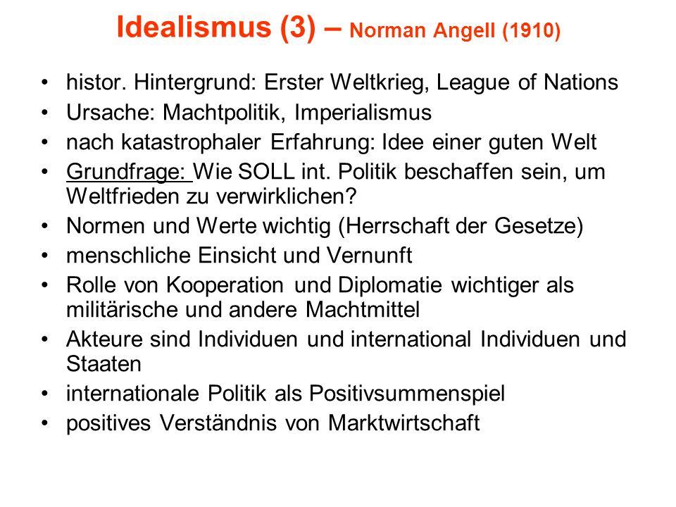 Idealismus (3) – Norman Angell (1910) histor. Hintergrund: Erster Weltkrieg, League of Nations Ursache: Machtpolitik, Imperialismus nach katastrophale