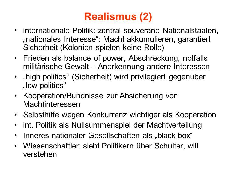 Realismus (2) internationale Politik: zentral souveräne Nationalstaaten, nationales Interesse: Macht akkumulieren, garantiert Sicherheit (Kolonien spi