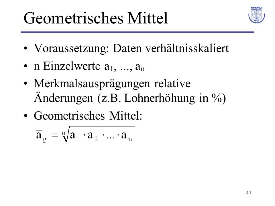 41 Geometrisches Mittel Voraussetzung: Daten verhältnisskaliert n Einzelwerte a 1,..., a n Merkmalsausprägungen relative Änderungen (z.B. Lohnerhöhung