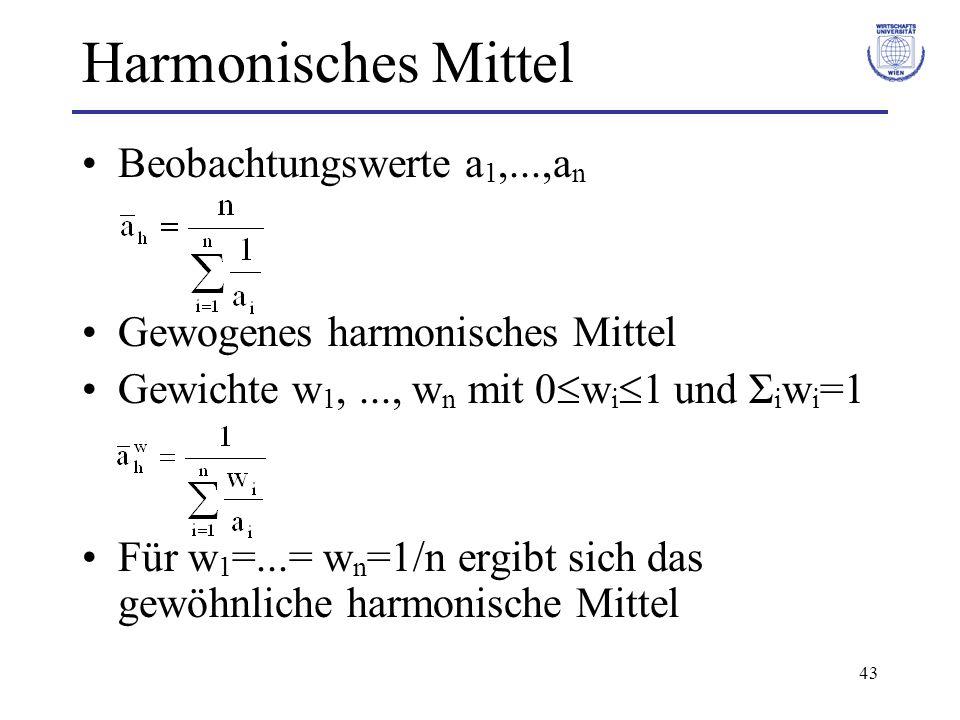43 Harmonisches Mittel Beobachtungswerte a 1,...,a n Gewogenes harmonisches Mittel Gewichte w 1,..., w n mit 0 w i 1 und Σ i w i =1 Für w 1 =...= w n