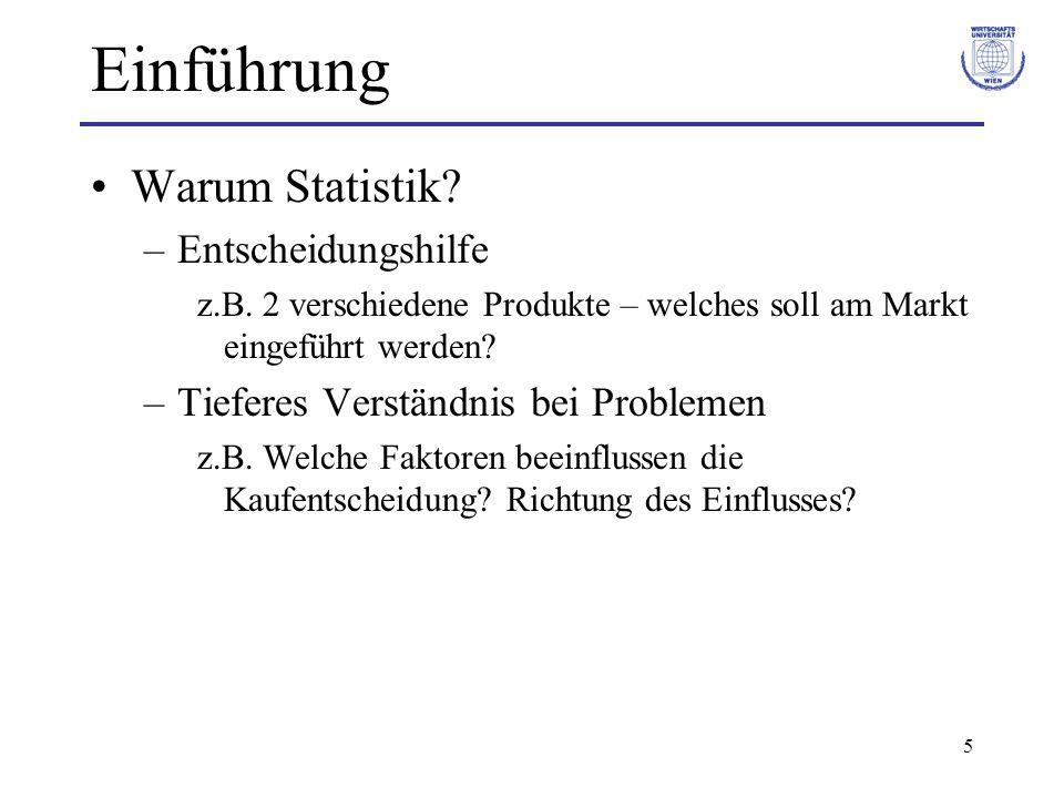 5 Einführung Warum Statistik? –Entscheidungshilfe z.B. 2 verschiedene Produkte – welches soll am Markt eingeführt werden? –Tieferes Verständnis bei Pr