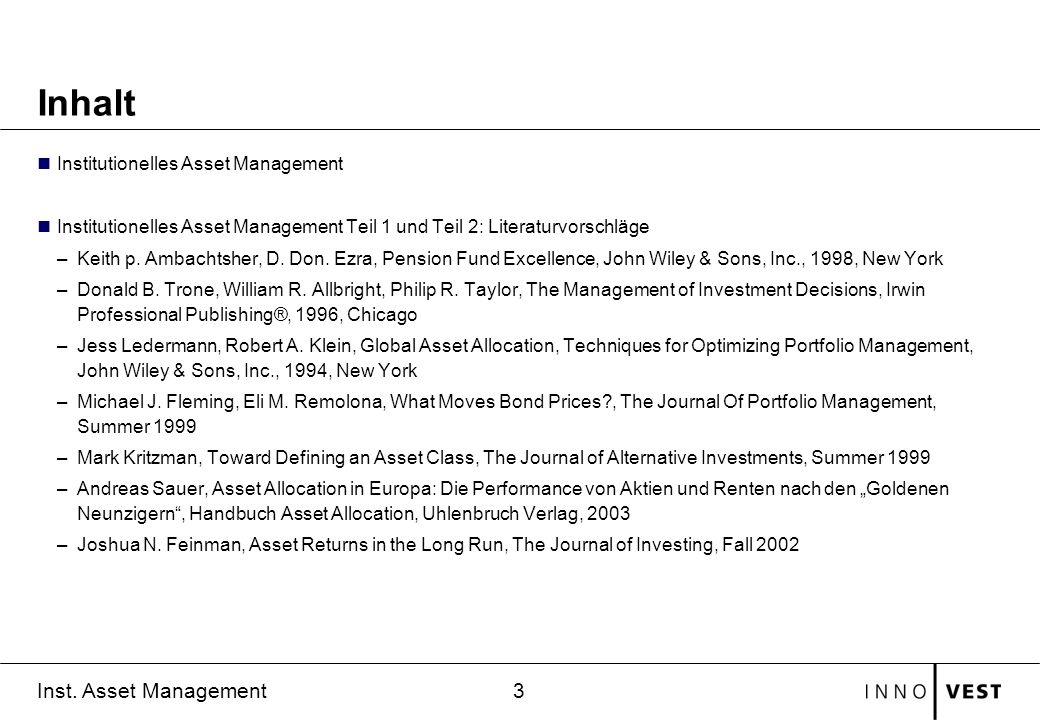 3 Inst. Asset Management Inhalt Institutionelles Asset Management Institutionelles Asset Management Teil 1 und Teil 2: Literaturvorschläge –Keith p. A