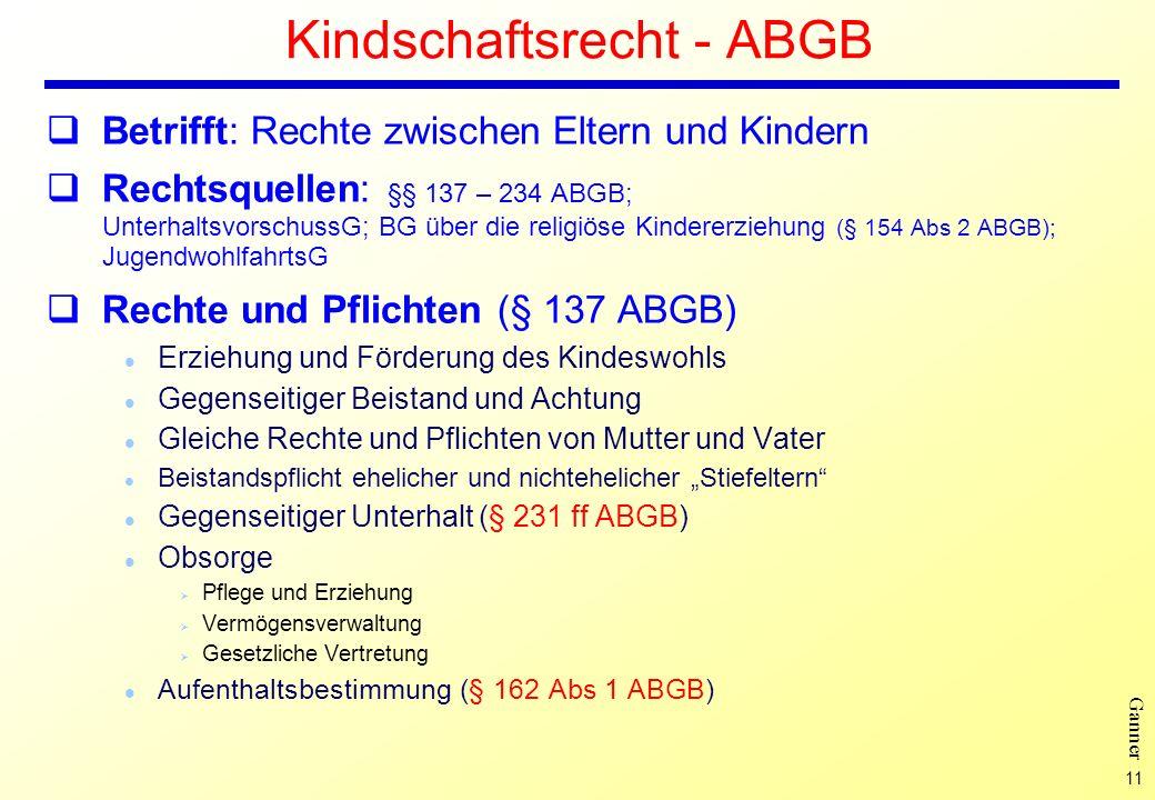 11 Ganner Kindschaftsrecht - ABGB Betrifft: Rechte zwischen Eltern und Kindern Rechtsquellen: §§ 137 – 234 ABGB; UnterhaltsvorschussG; BG über die rel