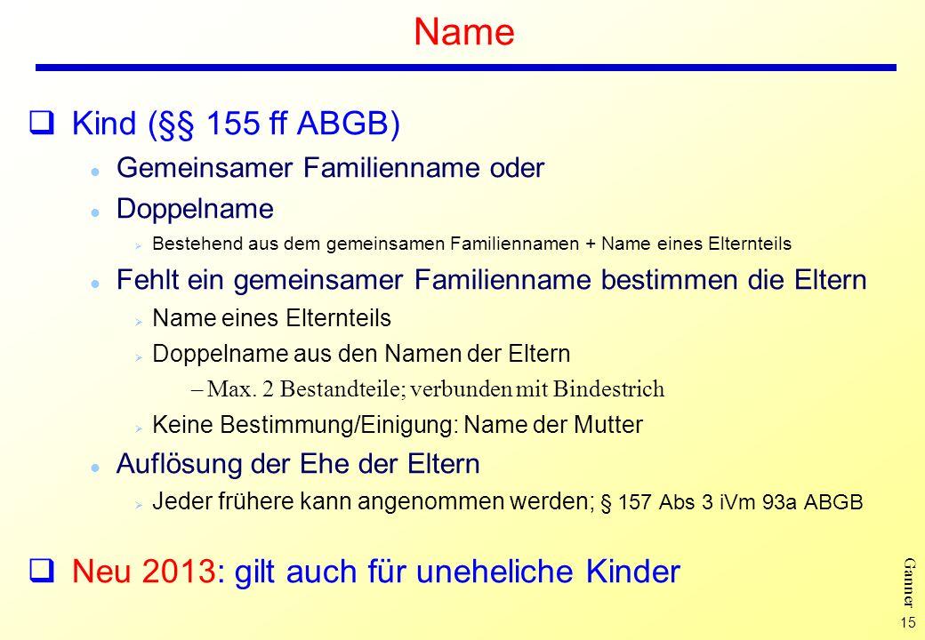 15 Ganner Name Kind (§§ 155 ff ABGB) l Gemeinsamer Familienname oder l Doppelname Ø Bestehend aus dem gemeinsamen Familiennamen + Name eines Elterntei