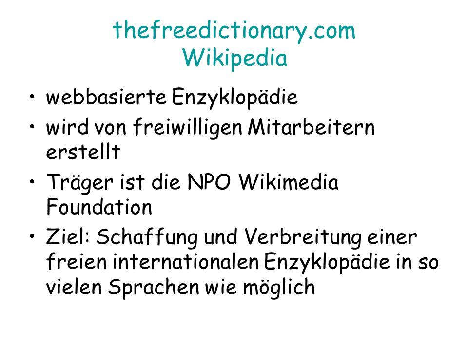 thefreedictionary.com Wikipedia webbasierte Enzyklopädie wird von freiwilligen Mitarbeitern erstellt Träger ist die NPO Wikimedia Foundation Ziel: Schaffung und Verbreitung einer freien internationalen Enzyklopädie in so vielen Sprachen wie möglich