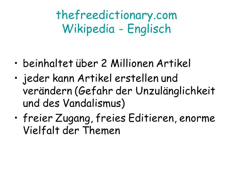 thefreedictionary.com Wikipedia - Englisch beinhaltet über 2 Millionen Artikel jeder kann Artikel erstellen und verändern (Gefahr der Unzulänglichkeit und des Vandalismus) freier Zugang, freies Editieren, enorme Vielfalt der Themen