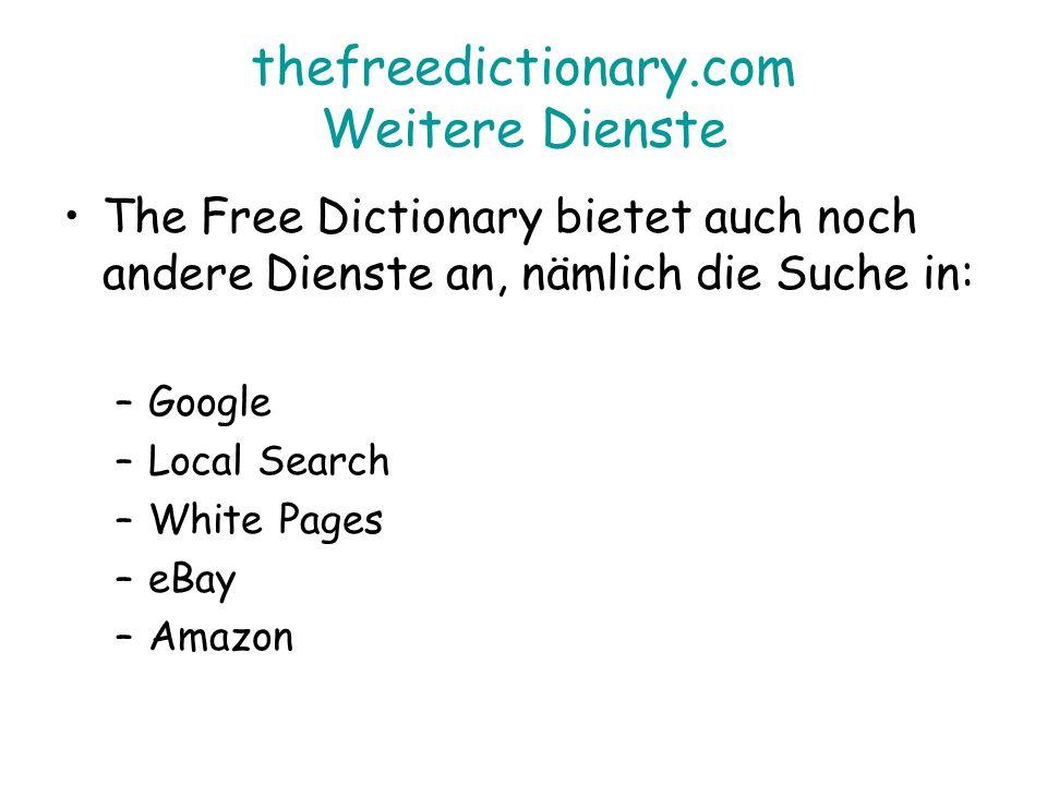 thefreedictionary.com Weitere Dienste The Free Dictionary bietet auch noch andere Dienste an, nämlich die Suche in: –Google –Local Search –White Pages –eBay –Amazon