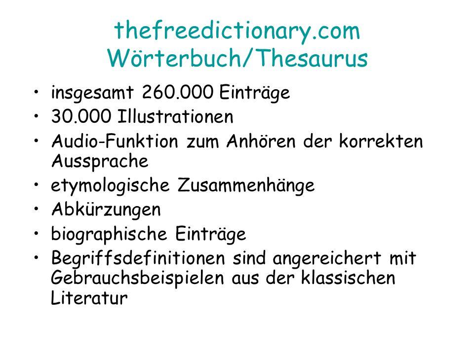 thefreedictionary.com Wörterbuch/Thesaurus insgesamt 260.000 Einträge 30.000 Illustrationen Audio-Funktion zum Anhören der korrekten Aussprache etymologische Zusammenhänge Abkürzungen biographische Einträge Begriffsdefinitionen sind angereichert mit Gebrauchsbeispielen aus der klassischen Literatur