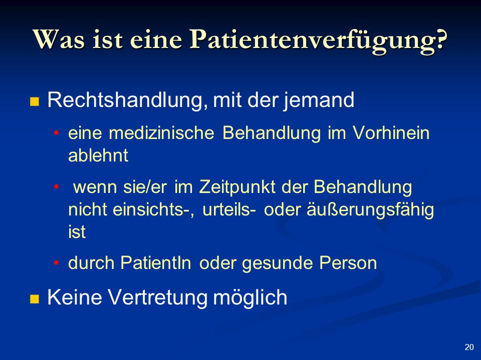 20 Was ist eine Patientenverfügung? Rechtshandlung, mit der jemand eine medizinische Behandlung im Vorhinein ablehnt wenn sie/er im Zeitpunkt der Beha