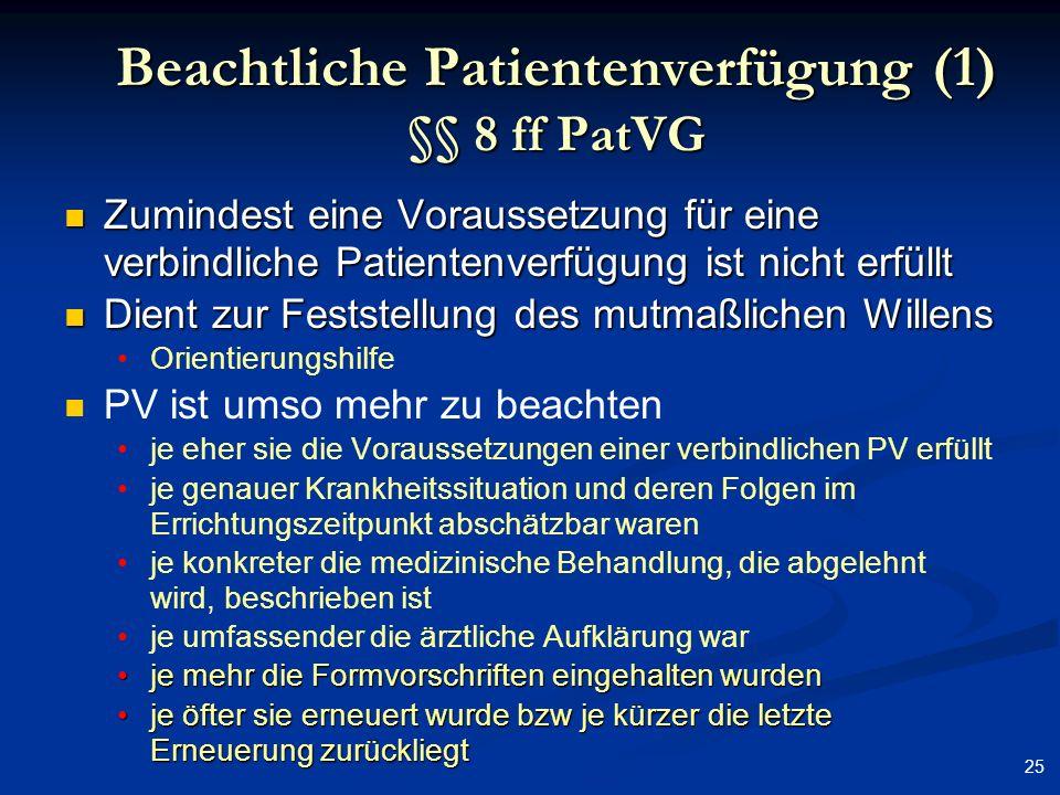 25 Beachtliche Patientenverfügung (1) §§ 8 ff PatVG Zumindest eine Voraussetzung für eine verbindliche Patientenverfügung ist nicht erfüllt Zumindest