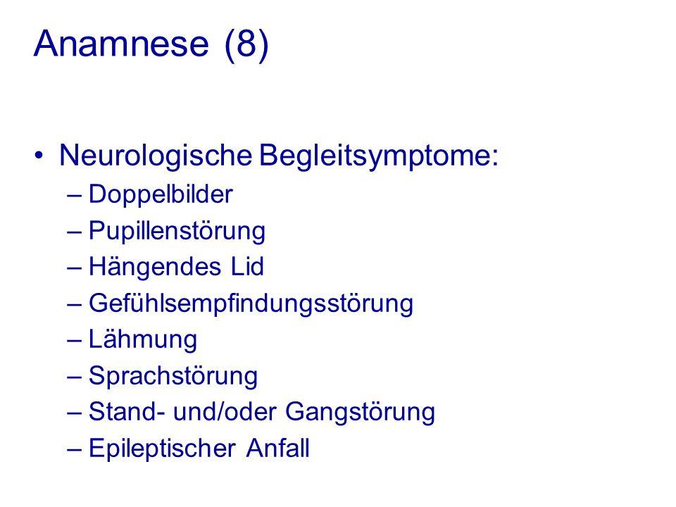 Anamnese (8) Neurologische Begleitsymptome: –Doppelbilder –Pupillenstörung –Hängendes Lid –Gefühlsempfindungsstörung –Lähmung –Sprachstörung –Stand- und/oder Gangstörung –Epileptischer Anfall