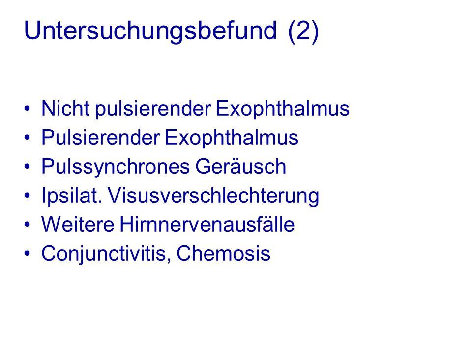 Untersuchungsbefund (2) Nicht pulsierender Exophthalmus Pulsierender Exophthalmus Pulssynchrones Geräusch Ipsilat.