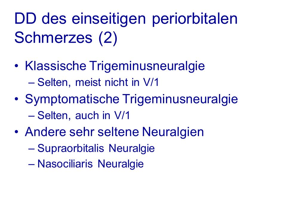 Klassische Trigeminusneuralgie –Selten, meist nicht in V/1 Symptomatische Trigeminusneuralgie –Selten, auch in V/1 Andere sehr seltene Neuralgien –Supraorbitalis Neuralgie –Nasociliaris Neuralgie DD des einseitigen periorbitalen Schmerzes (2)