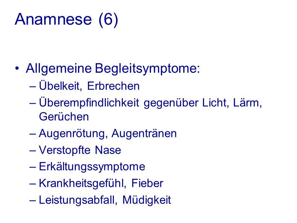 Anamnese (6) Allgemeine Begleitsymptome: –Übelkeit, Erbrechen –Überempfindlichkeit gegenüber Licht, Lärm, Gerüchen –Augenrötung, Augentränen –Verstopfte Nase –Erkältungssymptome –Krankheitsgefühl, Fieber –Leistungsabfall, Müdigkeit