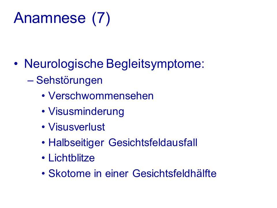 Anamnese (7) Neurologische Begleitsymptome: –Sehstörungen Verschwommensehen Visusminderung Visusverlust Halbseitiger Gesichtsfeldausfall Lichtblitze Skotome in einer Gesichtsfeldhälfte
