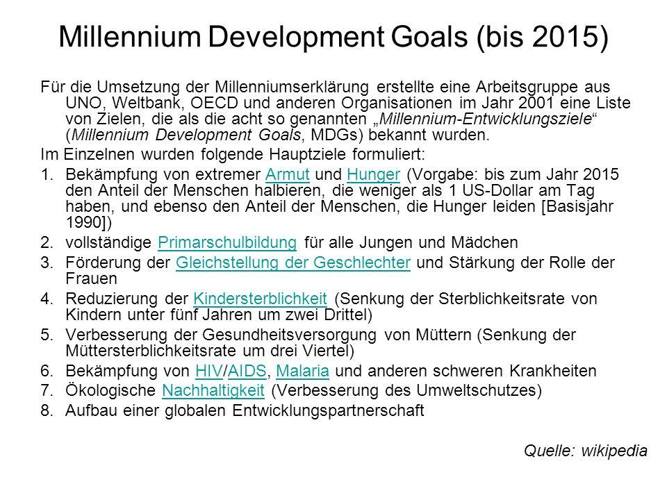 Millennium Development Goals (bis 2015) Für die Umsetzung der Millenniumserklärung erstellte eine Arbeitsgruppe aus UNO, Weltbank, OECD und anderen Or