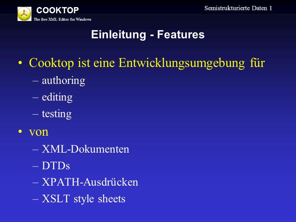 The free XML Editor for Windows COOKTOP Semistrukturierte Daten 1 Einleitung - Features Cooktop ist eine Entwicklungsumgebung für –authoring –editing