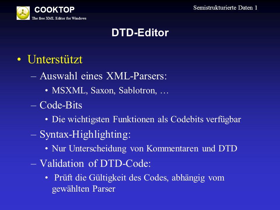 The free XML Editor for Windows COOKTOP Semistrukturierte Daten 1 DTD-Editor Unterstützt –Auswahl eines XML-Parsers: MSXML, Saxon, Sablotron, … –Code-