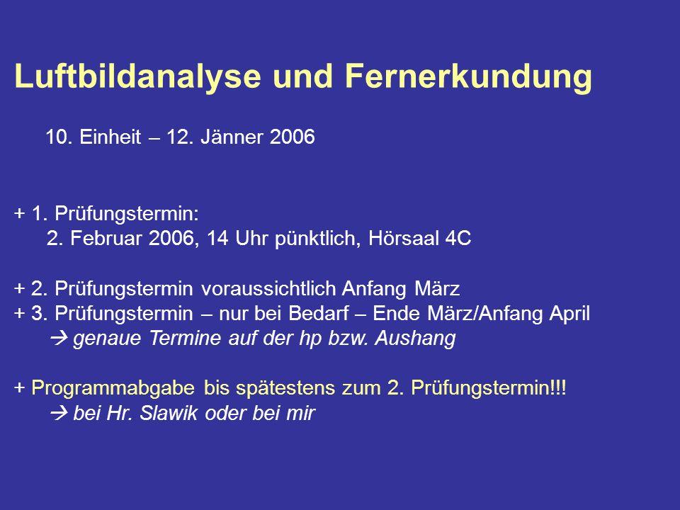 Luftbildanalyse und Fernerkundung 10. Einheit – 12. Jänner 2006 + 1. Prüfungstermin: 2. Februar 2006, 14 Uhr pünktlich, Hörsaal 4C + 2. Prüfungstermin