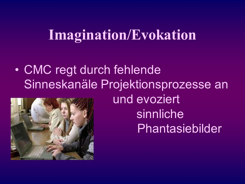 Imagination/Evokation CMC regt durch fehlende Sinneskanäle Projektionsprozesse an und evoziert sinnliche Phantasiebilder