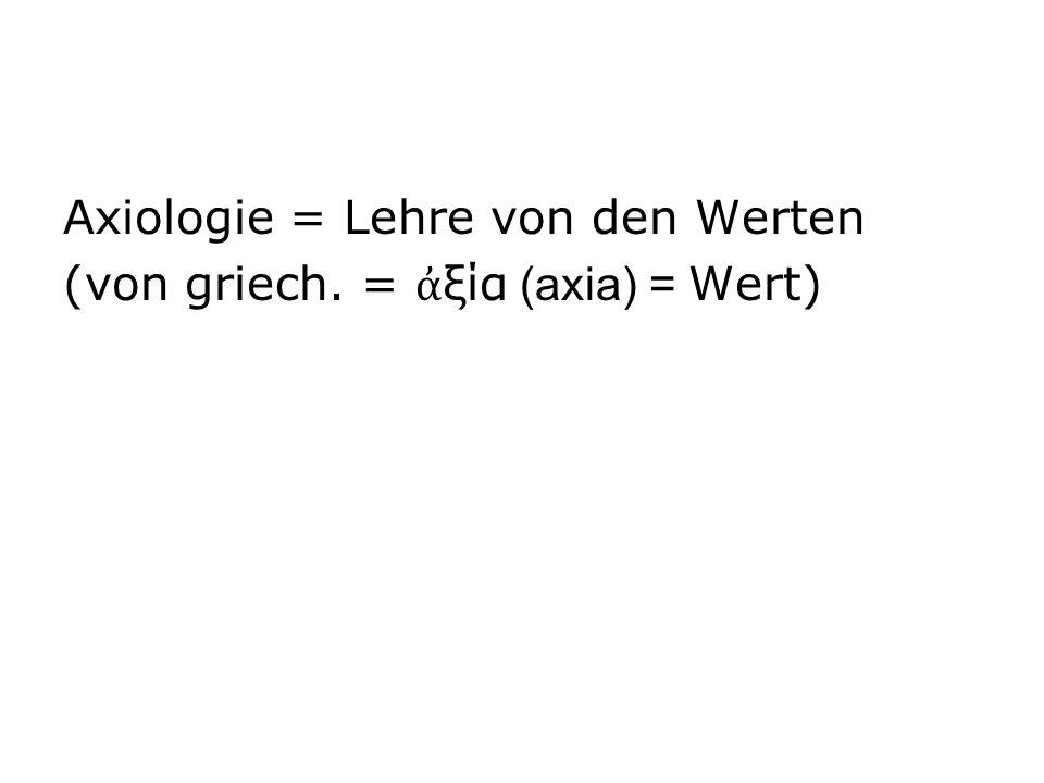 Axiologie = Lehre von den Werten (von griech. = ξία (axia) = Wert)