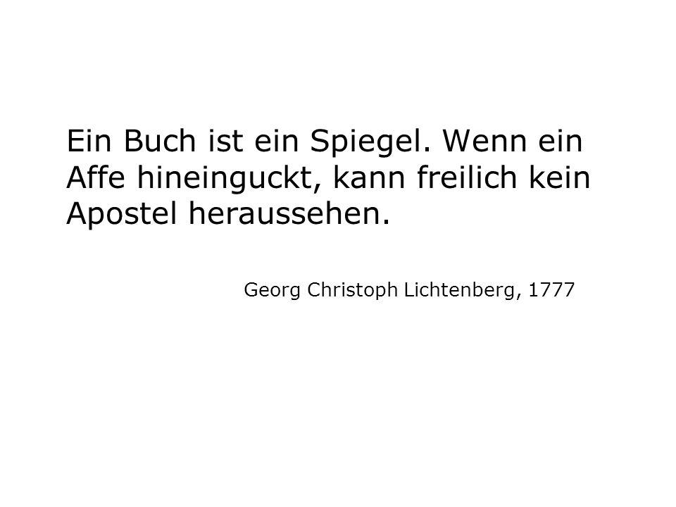 Ein Buch ist ein Spiegel. Wenn ein Affe hineinguckt, kann freilich kein Apostel heraussehen. Georg Christoph Lichtenberg, 1777