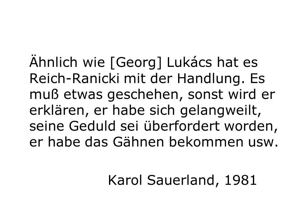 Ähnlich wie [Georg] Lukács hat es Reich-Ranicki mit der Handlung. Es muß etwas geschehen, sonst wird er erklären, er habe sich gelangweilt, seine Gedu