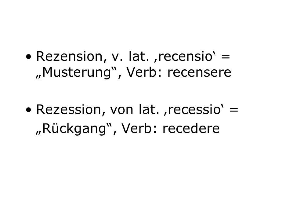 Rezension, v. lat. recensio = Musterung, Verb: recensere Rezession, von lat. recessio = Rückgang, Verb: recedere
