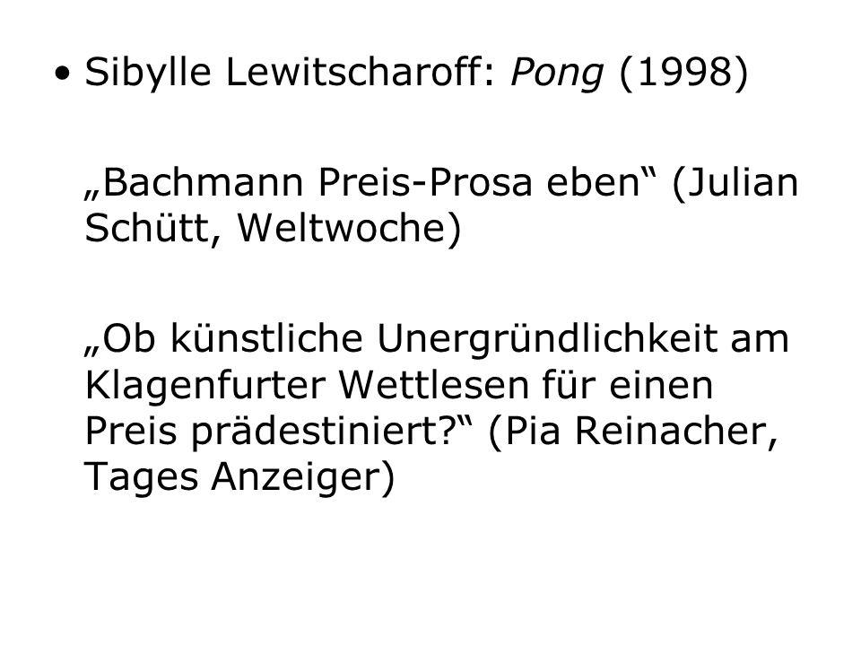 Sibylle Lewitscharoff: Pong (1998) Bachmann Preis-Prosa eben (Julian Schütt, Weltwoche) Ob künstliche Unergründlichkeit am Klagenfurter Wettlesen für