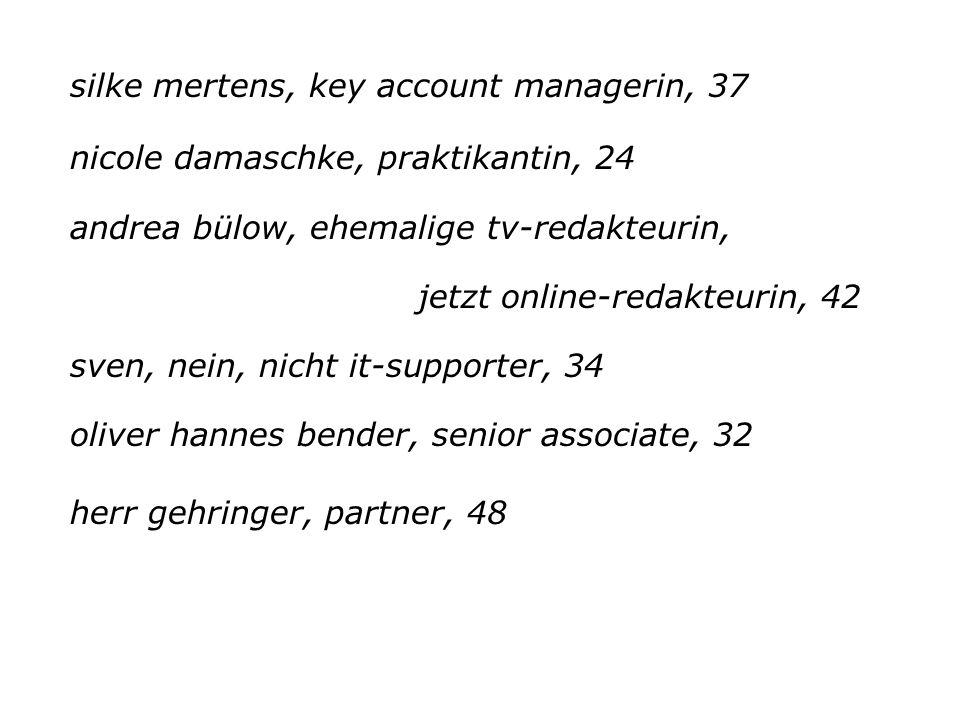 silke mertens, key account managerin, 37 nicole damaschke, praktikantin, 24 andrea bülow, ehemalige tv-redakteurin, jetzt online-redakteurin, 42 sven,