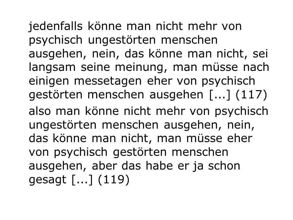 jedenfalls könne man nicht mehr von psychisch ungestörten menschen ausgehen, nein, das könne man nicht, sei langsam seine meinung, man müsse nach eini