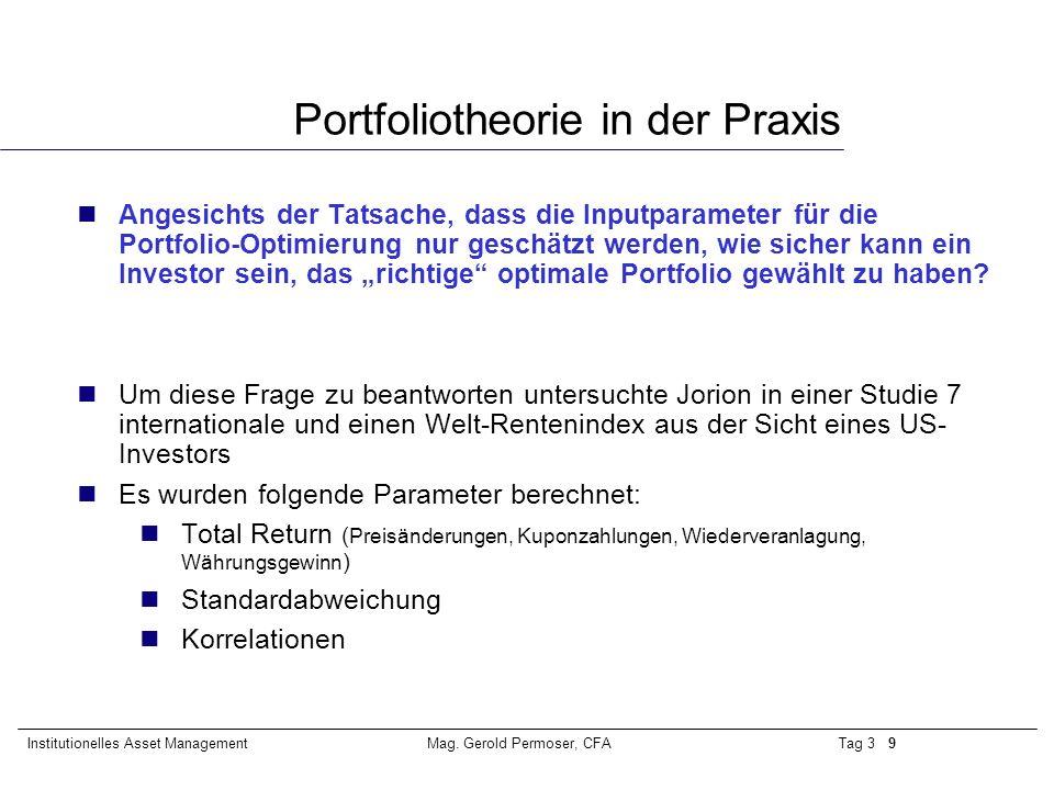 Tag 3 9Institutionelles Asset ManagementMag. Gerold Permoser, CFA Portfoliotheorie in der Praxis nAngesichts der Tatsache, dass die Inputparameter für