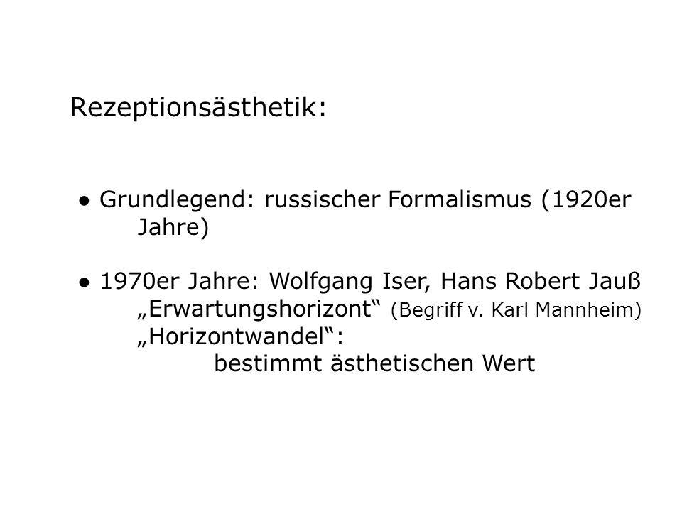 Rezeptionsästhetik: Grundlegend: russischer Formalismus (1920er Jahre) 1970er Jahre: Wolfgang Iser, Hans Robert Jauß Erwartungshorizont (Begriff v. Ka