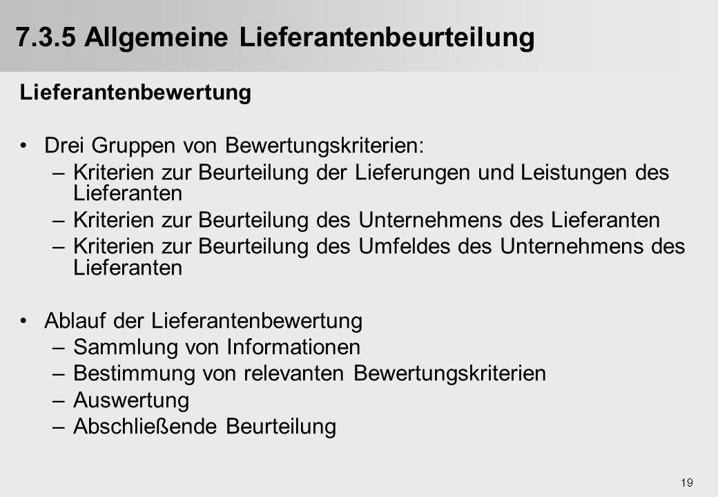 19 7.3.5 Allgemeine Lieferantenbeurteilung Lieferantenbewertung Drei Gruppen von Bewertungskriterien: –Kriterien zur Beurteilung der Lieferungen und L