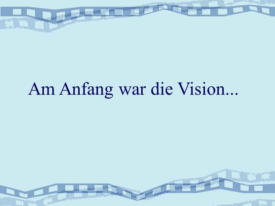 Am Anfang war die Vision...