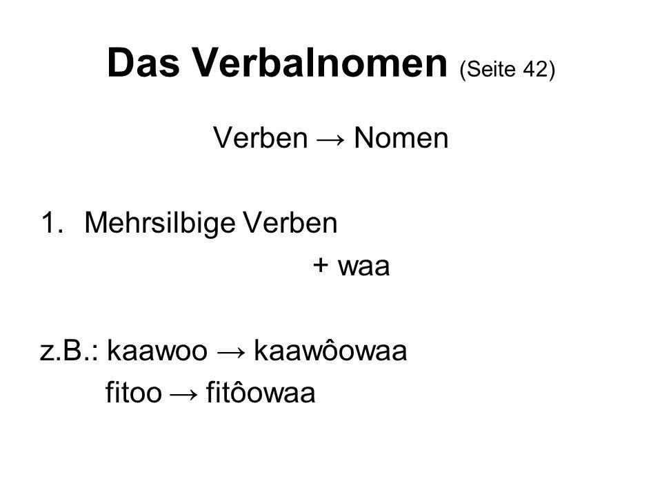 Das Verbalnomen (Seite 42) Verben Nomen 1.Mehrsilbige Verben + waa z.B.: kaawoo kaawôowaa fitoo fitôowaa