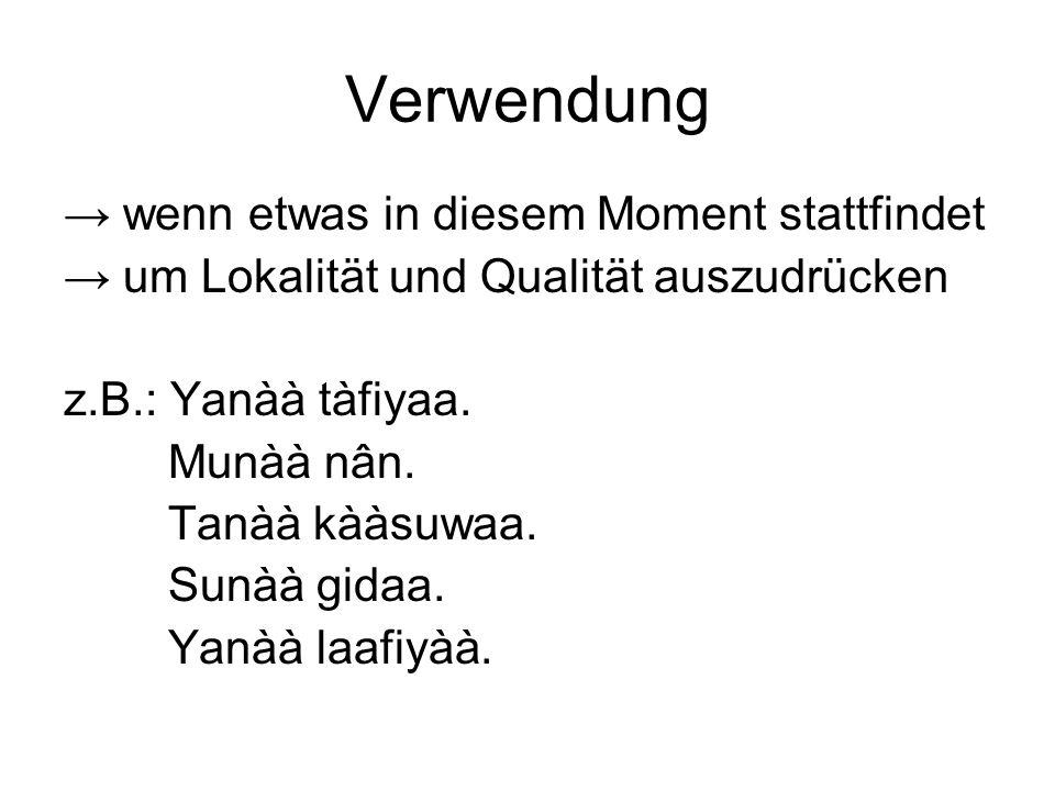 Verwendung wenn etwas in diesem Moment stattfindet um Lokalität und Qualität auszudrücken z.B.: Yanàà tàfiyaa.