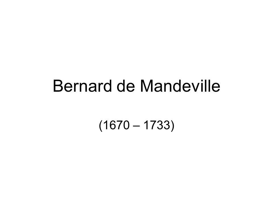 Bernard de Mandeville (1670 – 1733)