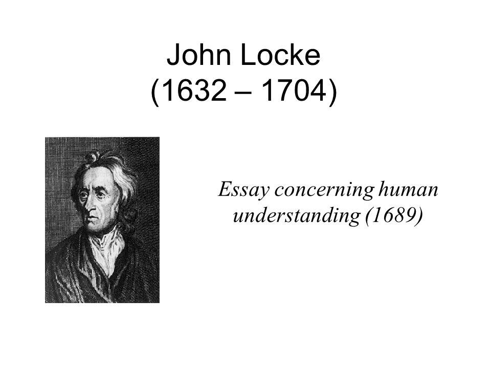 John Locke (1632 – 1704) Essay concerning human understanding (1689)